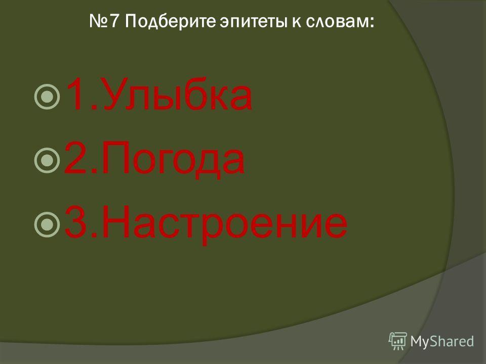 7 Подберите эпитеты к словам: 1.Улыбка 2.Погода 3.Настроение