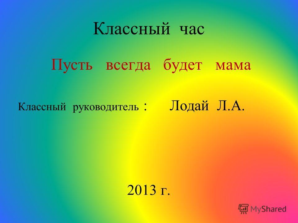 Классный час Пусть всегда будет мама Классный руководитель : Лодай Л.А. 2013 г.