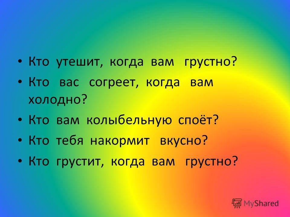 Кто утешит, когда вам грустно? Кто вас согреет, когда вам холодно? Кто вам колыбельную споёт? Кто тебя накормит вкусно? Кто грустит, когда вам грустно?