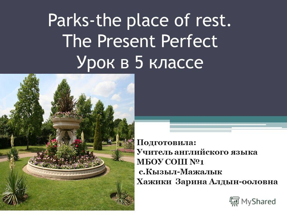 Parks-the place of rest. The Present Perfect Урок в 5 классе Подготовила: Учитель английского языка МБОУ СОШ 1 с.Кызыл-Мажалык Хажики Зарина Алдын-ооловна