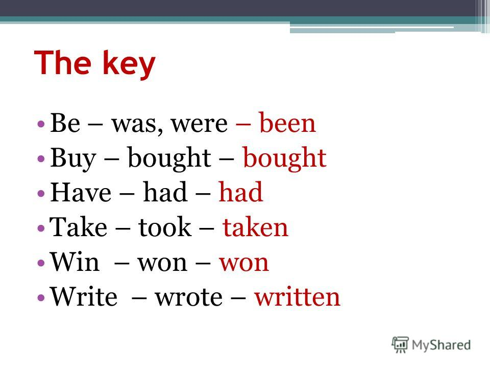 The key Be – was, were – been Buy – bought – bought Have – had – had Take – took – taken Win – won – won Write – wrote – written
