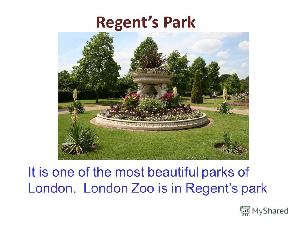 Regents Park It is one of the most beautiful parks of London. London Zoo is in Regents park