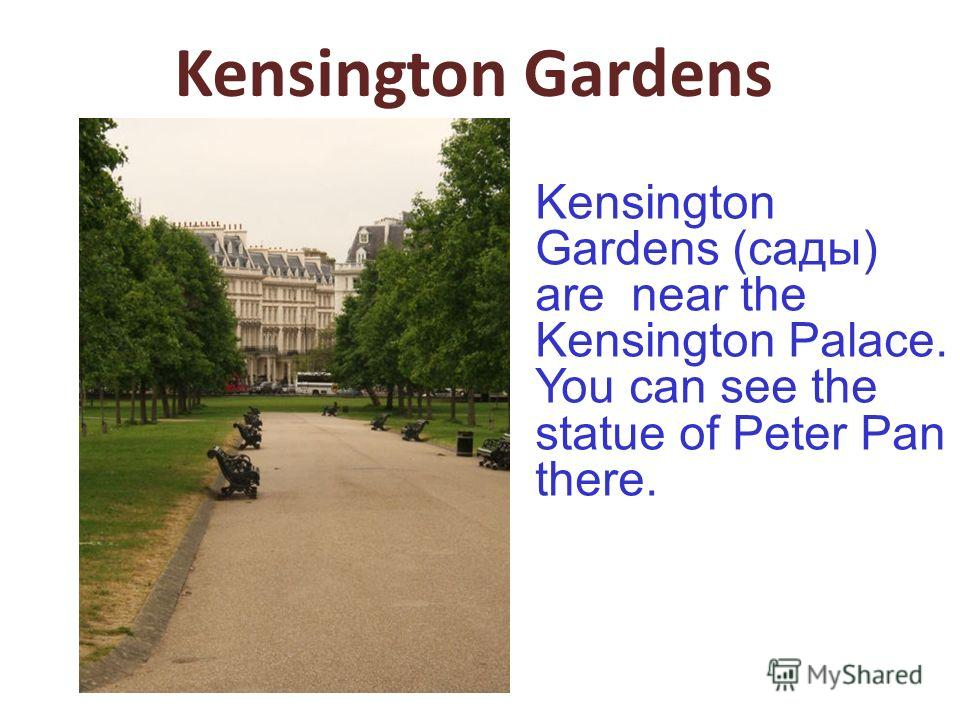Kensington Gardens Kensington Gardens (сады) are near the Kensington Palace. You can see the statue of Peter Pan there.