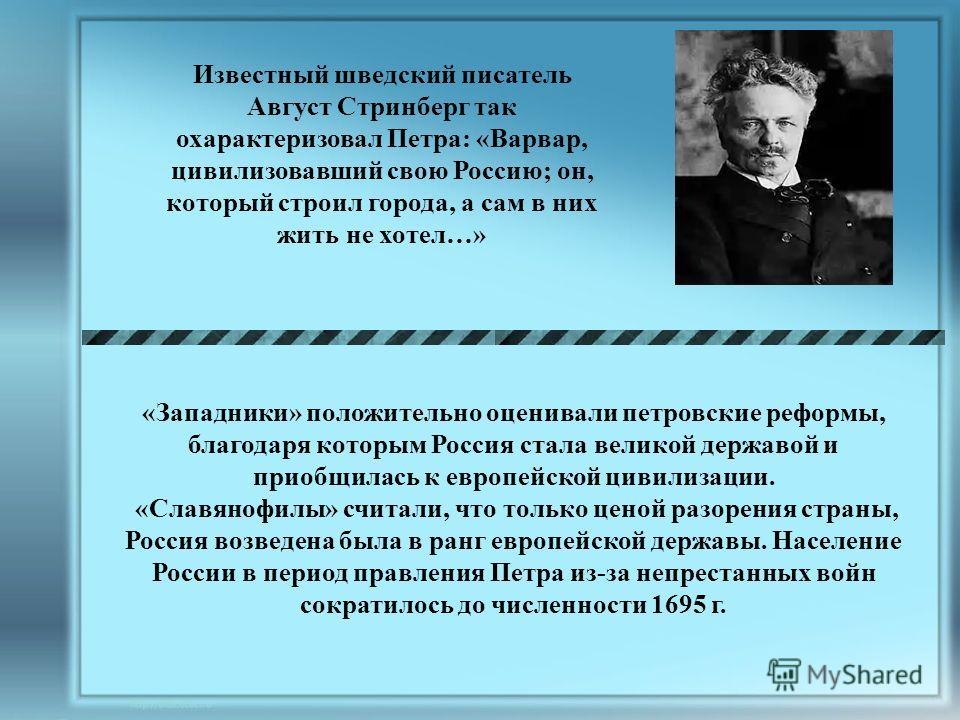 Известный шведский писатель Август Стринберг так охарактеризовал Петра: «Варвар, цивилизовавший свою Россию; он, который строил города, а сам в них жить не хотел…» «Западники» положительно оценивали петровские реформы, благодаря которым Россия стала