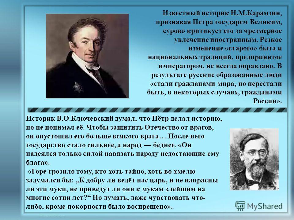 Известный историк Н.М.Карамзин, признавая Петра государем Великим, сурово критикует его за чрезмерное увлечение иностранным. Резкое изменение «старого» быта и национальных традиций, предпринятое императором, не всегда оправдано. В результате русские