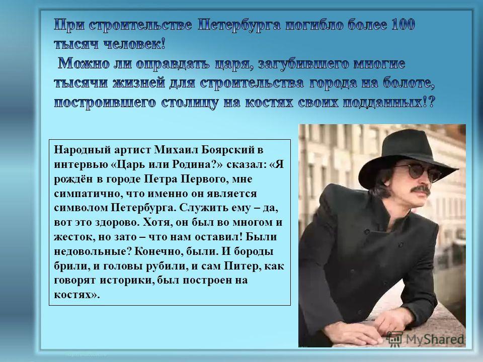 Народный артист Михаил Боярский в интервью «Царь или Родина?» сказал: «Я рождён в городе Петра Первого, мне симпатично, что именно он является символом Петербурга. Служить ему – да, вот это здорово. Хотя, он был во многом и жесток, но зато – что нам