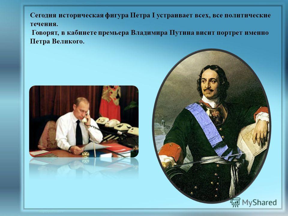 Сегодня историческая фигура Петра I устраивает всех, все политические течения. Говорят, в кабинете премьера Владимира Путина висит портрет именно Петра Великого.