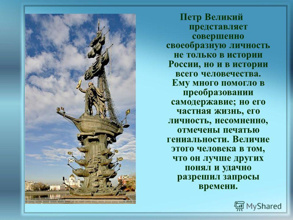 Петр Великий представляет совершенно своеобразную личность не только в истории России, но и в истории всего человечества. Ему много помогло в преобразовании самодержавие; но его частная жизнь, его личность, несомненно, отмечены печатью гениальности.