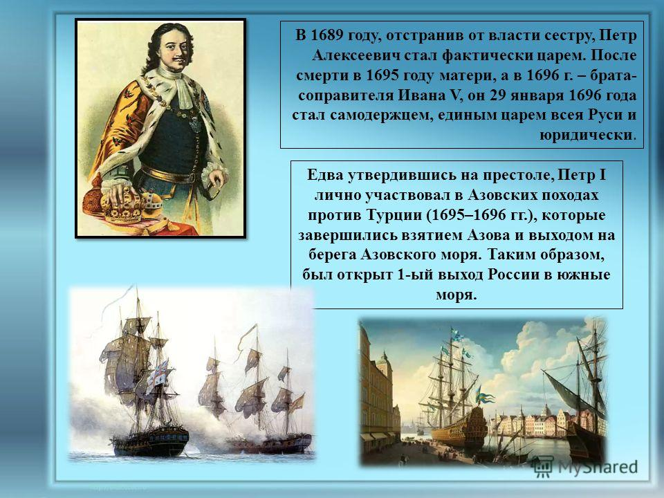 В 1689 году, отстранив от власти сестру, Петр Алексеевич стал фактически царем. После смерти в 1695 году матери, а в 1696 г. – брата- соправителя Ивана V, он 29 января 1696 года стал самодержцем, единым царем всея Руси и юридически. Едва утвердившись