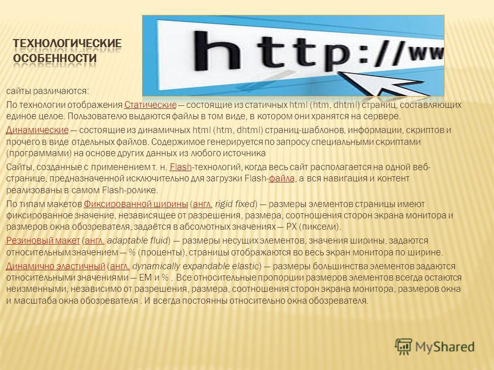 сайты различаются: По технологии отображения Статические состоящие из статичных html (htm, dhtml) страниц, составляющих единое целое. Пользователю выдаются файлы в том виде, в котором они хранятся на сервере.Статические ДинамическиеДинамические состо