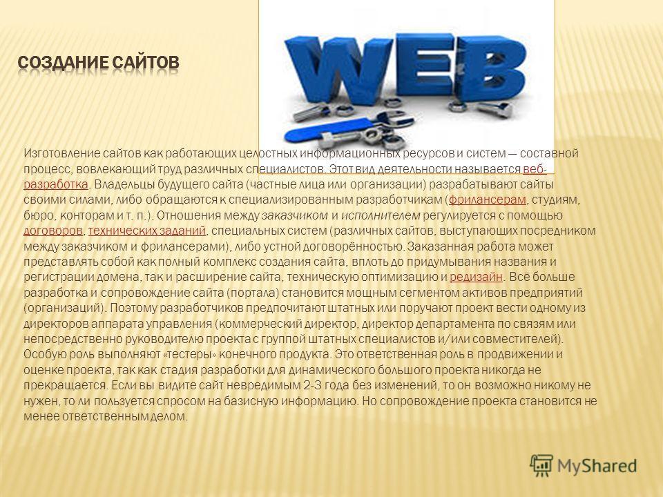 Изготовление сайтов как работающих целостных информационных ресурсов и систем составной процесс, вовлекающий труд различных специалистов. Этот вид деятельности называется веб- разработка. Владельцы будущего сайта (частные лица или организации) разраб