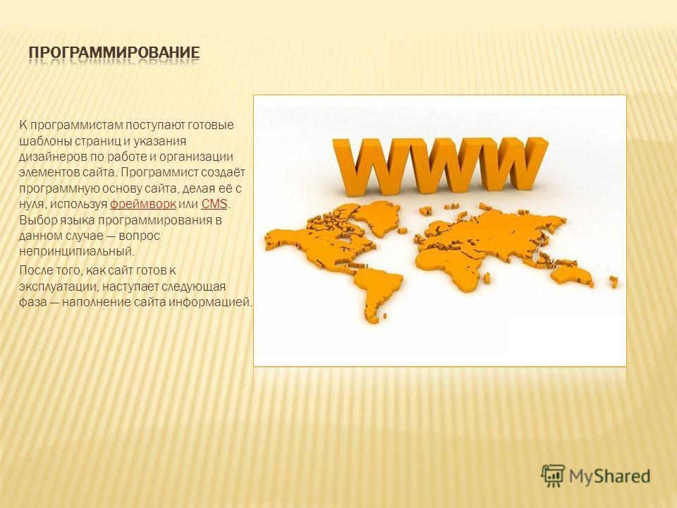 К программистам поступают готовые шаблоны страниц и указания дизайнеров по работе и организации элементов сайта. Программист создаёт программную основу сайта, делая её с нуля, используя фреймворк или CMS. Выбор языка программирования в данном случае