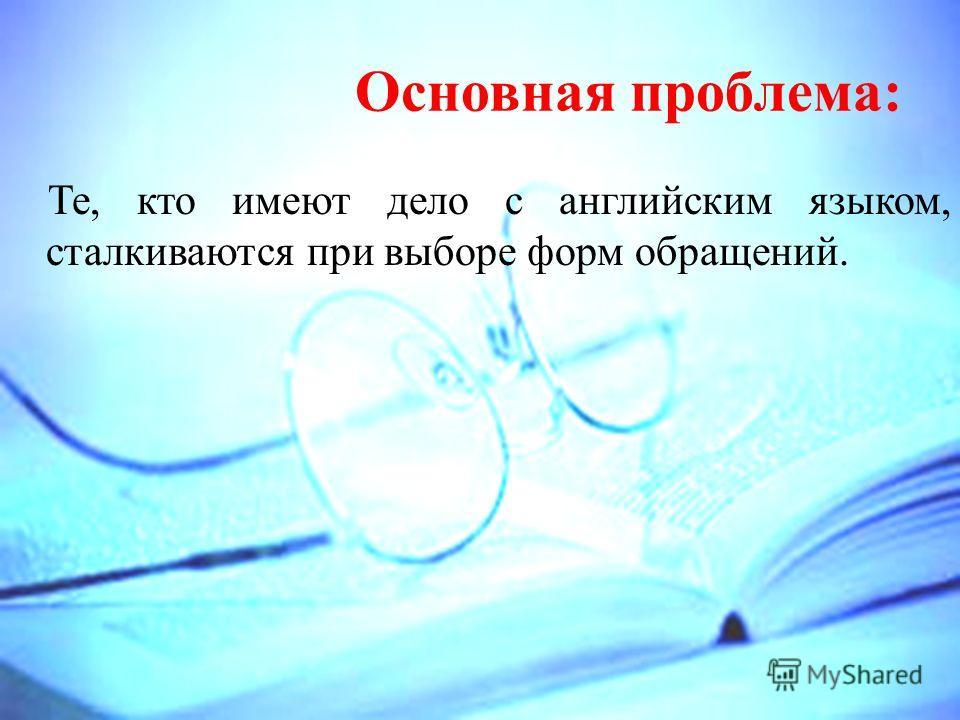 Основная проблема: Те, кто имеют дело с английским языком, сталкиваются при выборе форм обращений.