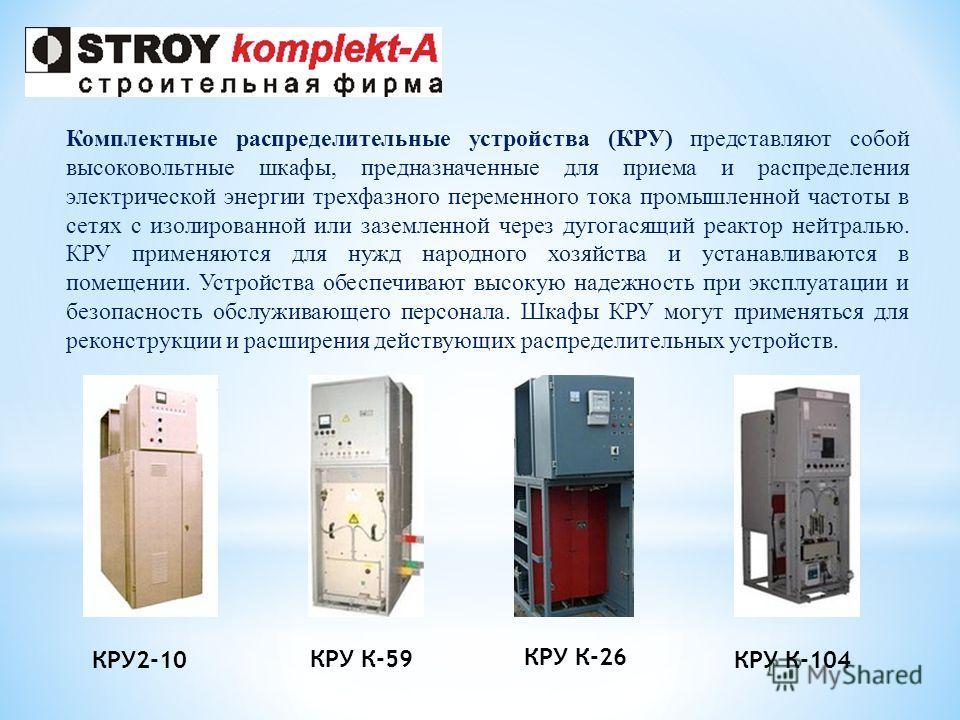 Комплектные распределительные устройства (КРУ) представляют собой высоковольтные шкафы, предназначенные для приема и распределения электрической энергии трехфазного переменного тока промышленной частоты в сетях с изолированной или заземленной через д