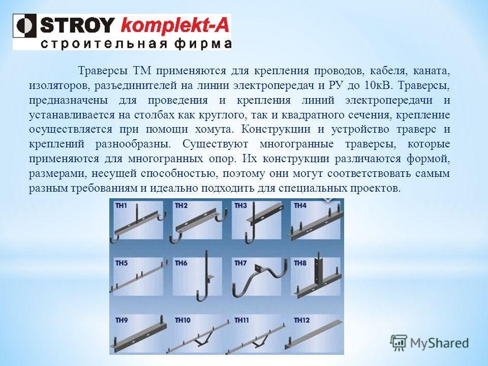 Траверсы ТМ применяются для крепления проводов, кабеля, каната, изоляторов, разъединителей на линии электропередач и РУ до 10кВ. Траверсы, предназначены для проведения и крепления линий электропередачи и устанавливается на столбах как круглого, так и