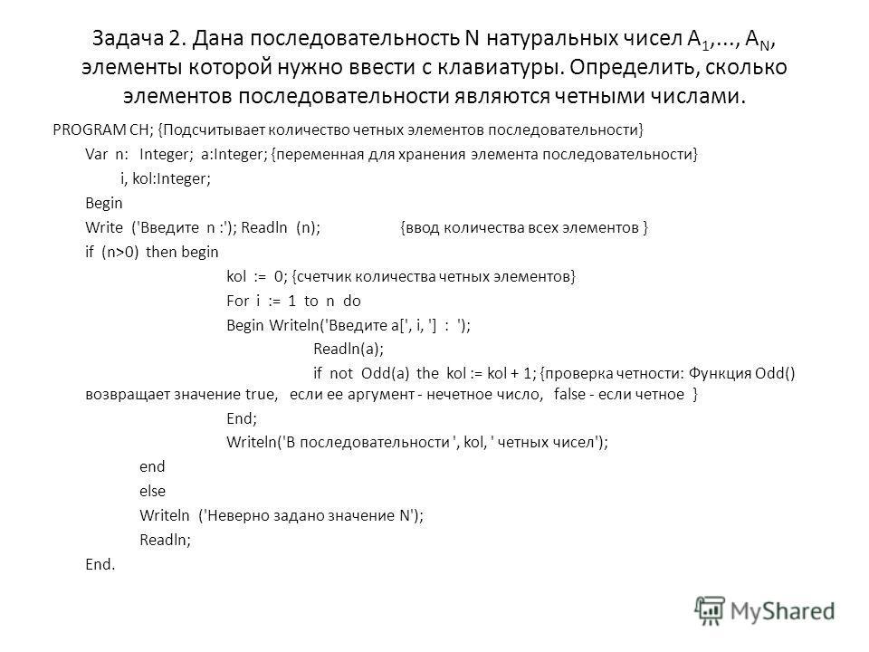 Задача 2. Дана последовательность N натуральных чисел А 1,..., А N, элементы которой нужно ввести с клавиатуры. Определить, сколько элементов последовательности являются четными числами. PROGRAM CH; {Подсчитывает количество четных элементов последова