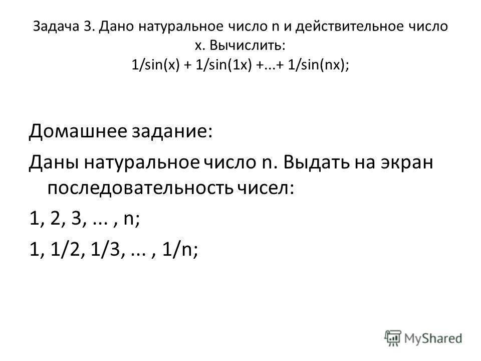 Задача 3. Дано натуральное число n и действительное число х. Вычислить: 1/sin(x) + 1/sin(1x) +...+ 1/sin(nx); Домашнее задание: Даны натуральное число n. Выдать на экран последовательность чисел: 1, 2, 3,..., n; 1, 1/2, 1/3,..., 1/n;