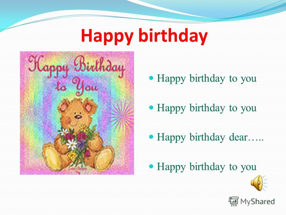Happy birthday Happy birthday to you Happy birthday dear….. Happy birthday to you