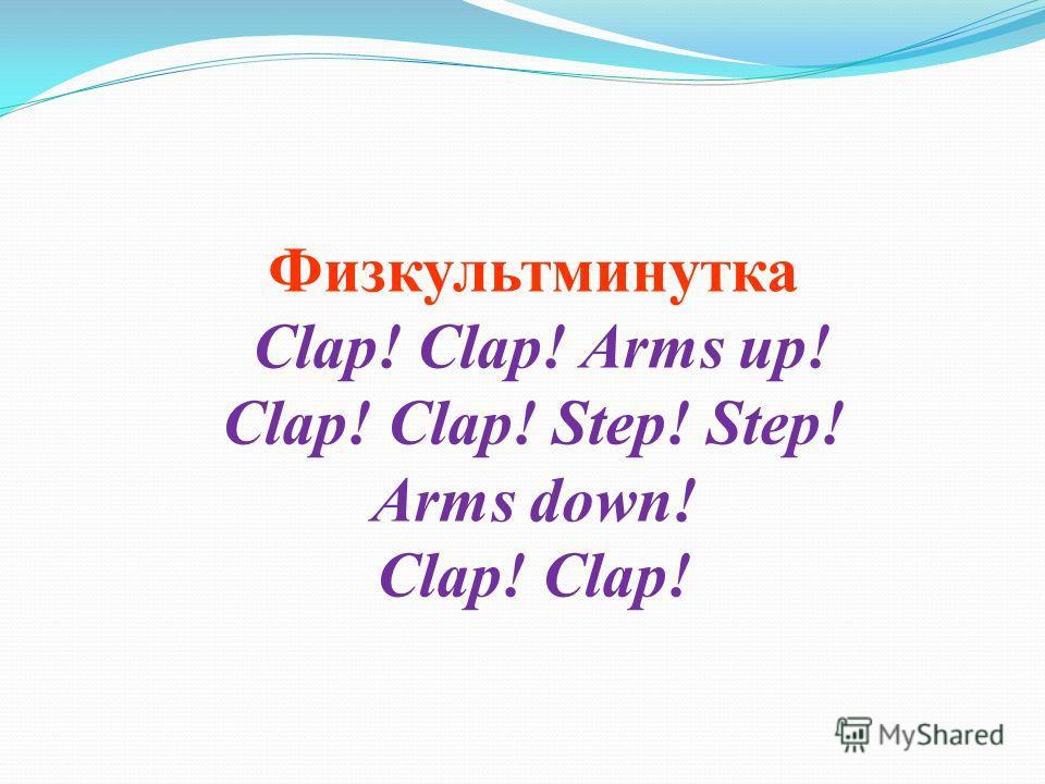 Физкультминутка Clap! Clap! Arms up! Clap! Clap! Step! Step! Arms down! Clap! Clap!