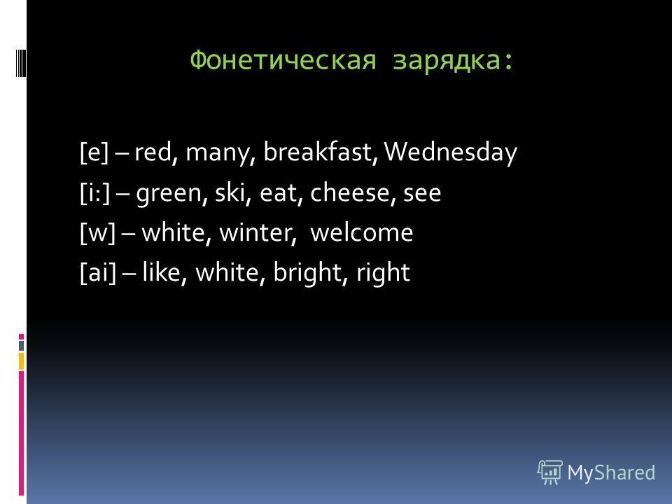 Фонетическая зарядка: [e] – red, many, breakfast, Wednesday [i:] – green, ski, eat, cheese, see [w] – white, winter, welcome [ai] – like, white, bright, right