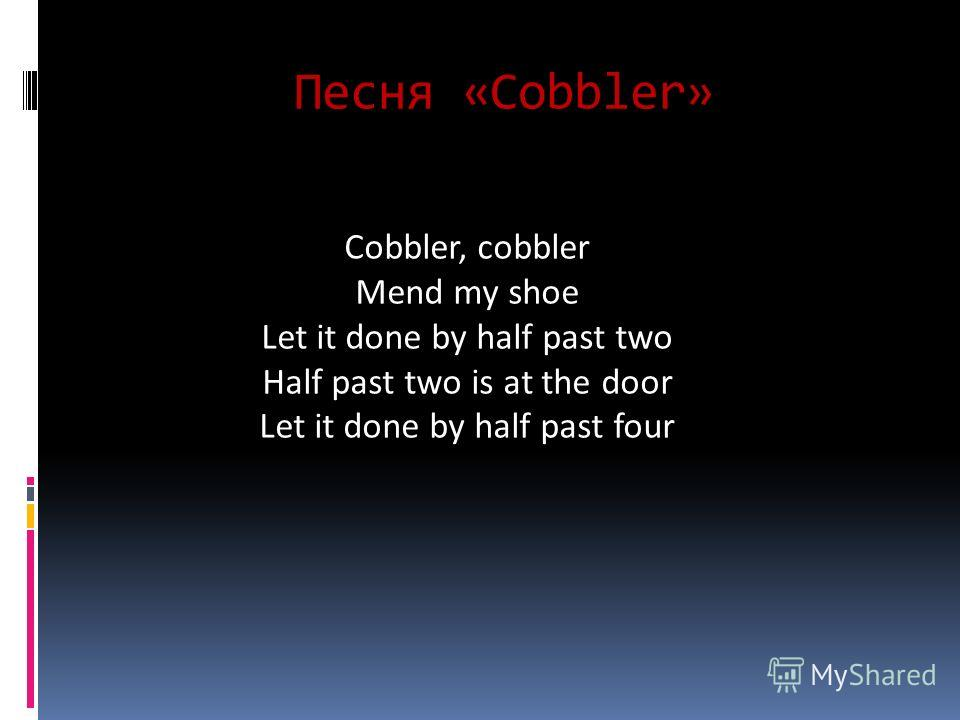 Песня «Cobbler» Cobbler, cobbler Mend my shoe Let it done by half past two Half past two is at the door Let it done by half past four