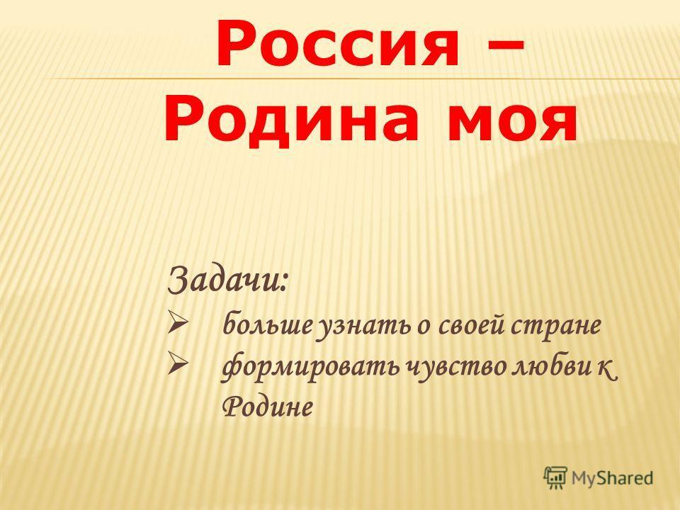Задачи: больше узнать о своей стране формировать чувство любви к Родине Россия – Родина моя