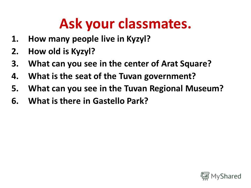 Ask your classmates. 1.How many people live in Kyzyl? 2.How old is Kyzyl? 3.What can you see in the center of Arat Square? 4.What is the seat of the Tuvan government? 5.What can you see in the Tuvan Regional Museum? 6.What is there in Gastello Park?