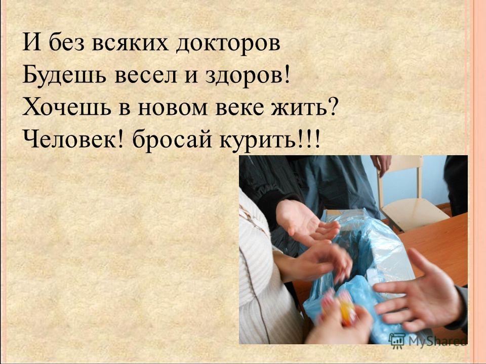 И без всяких докторов Будешь весел и здоров! Хочешь в новом веке жить? Человек! бросай курить!!!