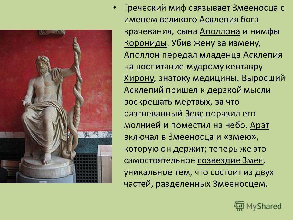 Греческий миф связывает Змееносца с именем великого Асклепия бога врачевания, сына Аполлона и нимфы Корониды. Убив жену за измену, Аполлон передал младенца Асклепия на воспитание мудрому кентавру Хирону, знатоку медицины. Выросший Асклепий пришел к д