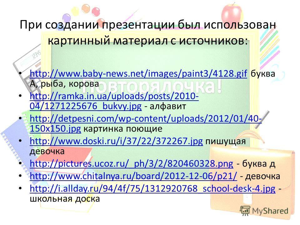 При создании презентации был использован картинный материал с источников: http://www.baby-news.net/images/paint3/4128.gif буква А, рыба, корова http://www.baby-news.net/images/paint3/4128.gif http://ramka.in.ua/uploads/posts/2010- 04/1271225676_bukvy