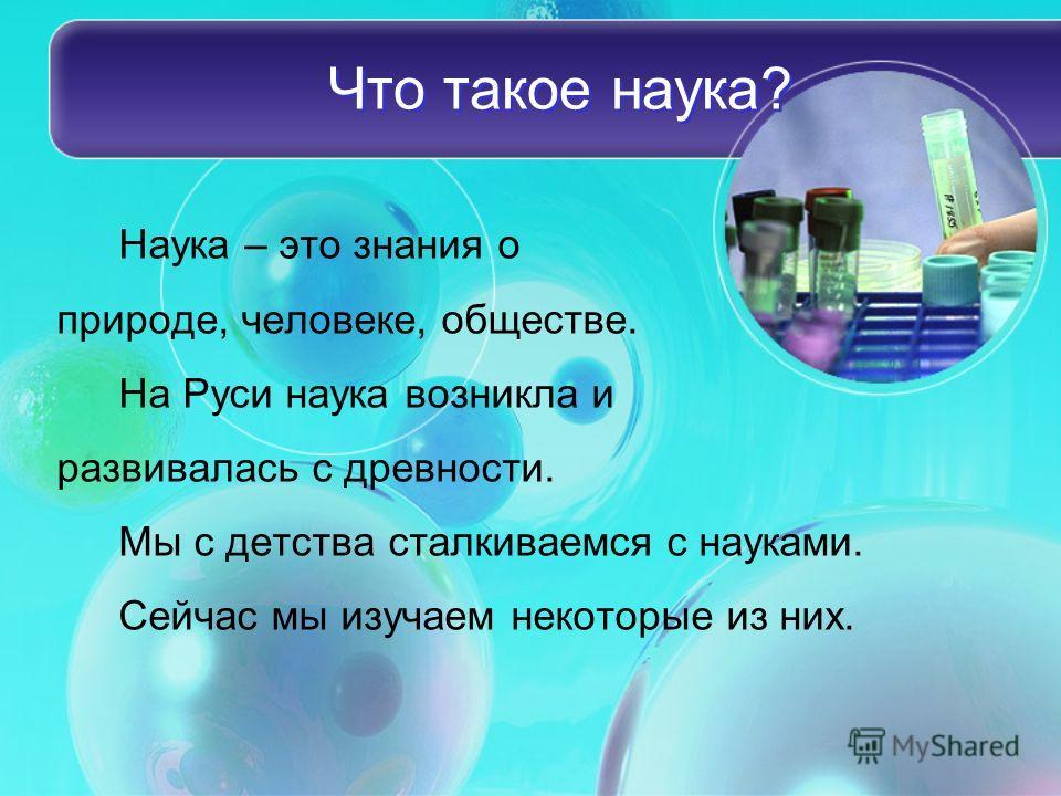 Что такое наука? Наука – это знания о природе, человеке, обществе. На Руси наука возникла и развивалась с древности. Мы с детства сталкиваемся с науками. Сейчас мы изучаем некоторые из них.