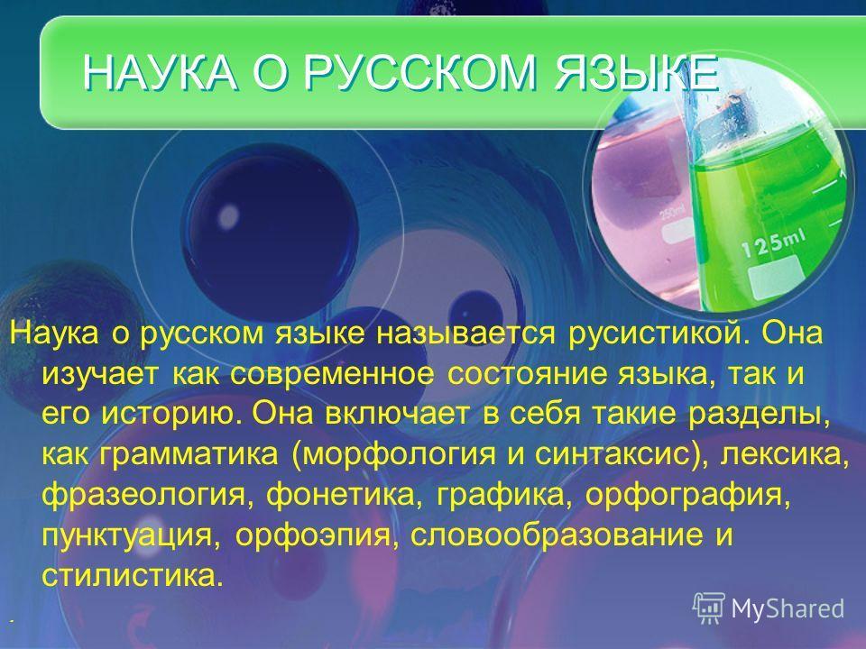 НАУКА О РУССКОМ ЯЗЫКЕ Наука о русском языке называется русистикой. Она изучает как современное состояние языка, так и его историю. Она включает в себя такие разделы, как грамматика (морфология и синтаксис), лексика, фразеология, фонетика, графика, ор