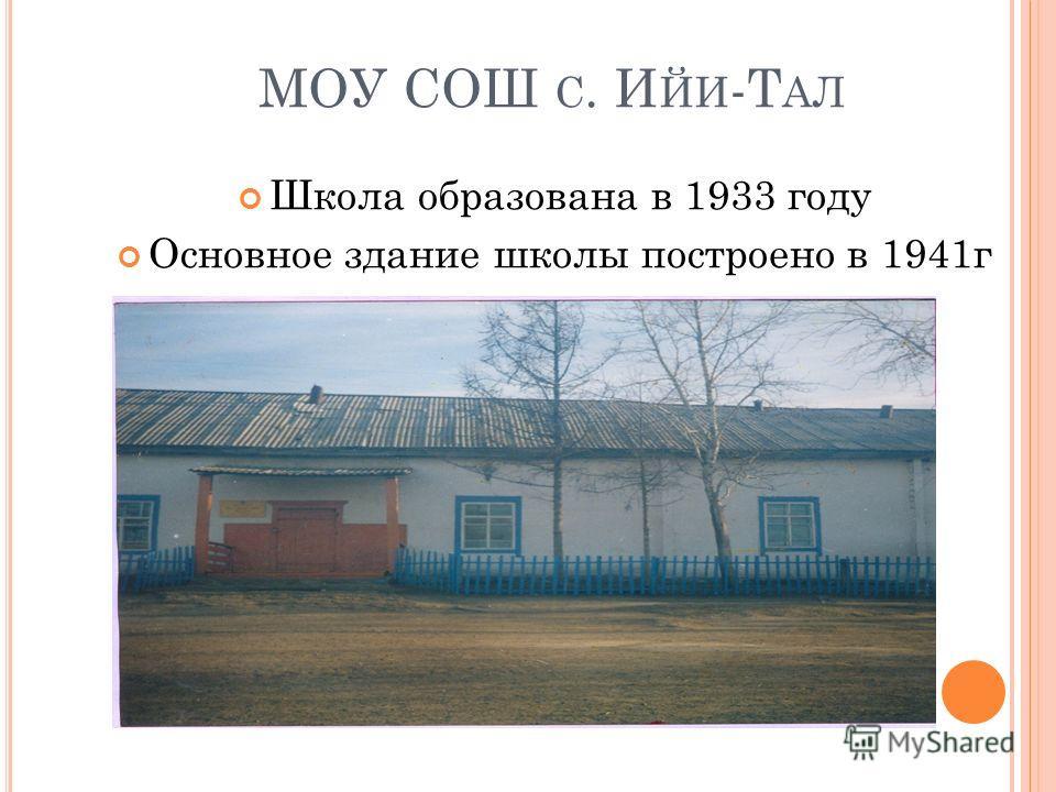 МОУ СОШ С. И ЙИ -Т АЛ Школа образована в 1933 году Основное здание школы построено в 1941г