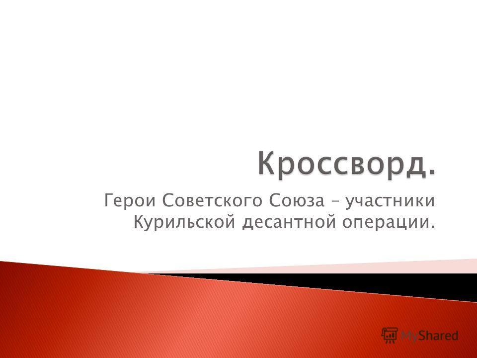 Герои Советского Союза – участники Курильской десантной операции.