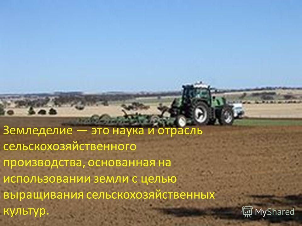 Земледелие это наука и отрасль сельскохозяйственного производства, основанная на использовании земли с целью выращивания сельскохозяйственных культур.