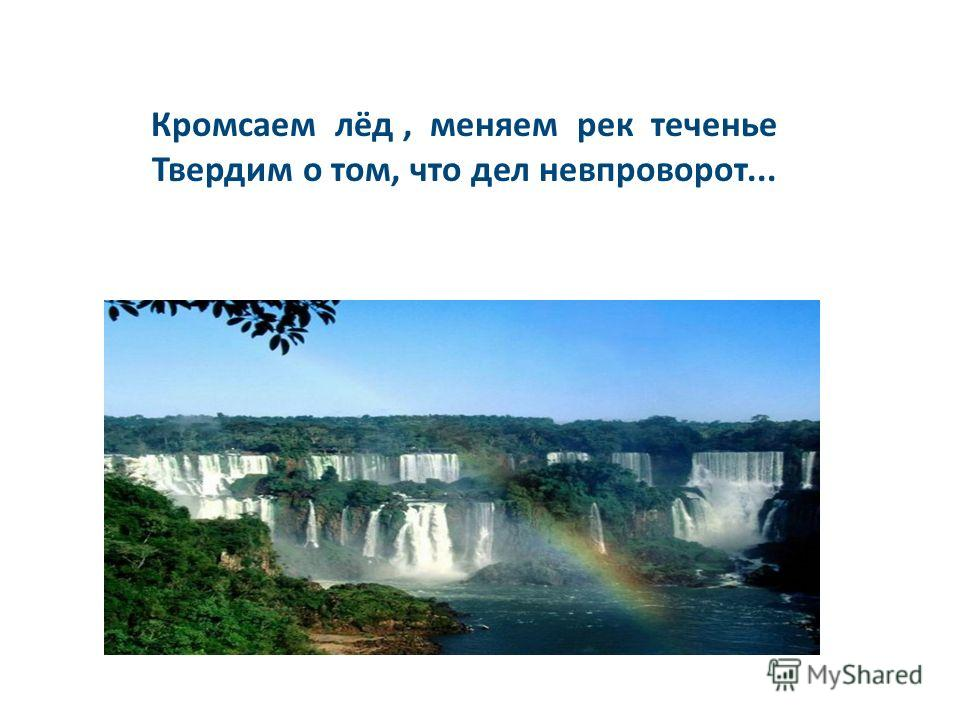 Кромсаем лёд, меняем рек теченье Твердим о том, что дел невпроворот...