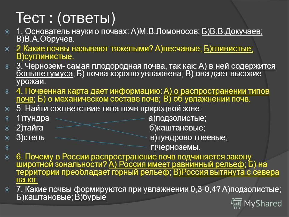 Тест : (ответы) 1. Основатель науки о почвах: А)М.В.Ломоносов; Б)В.В.Докучаев; В)В.А.Обручев. 2.Какие почвы называют тяжелыми? А)песчаные; Б)глинистые; В)суглинистые. 3. Чернозем- самая плодородная почва, так как: А) в ней содержится больше гумуса; Б