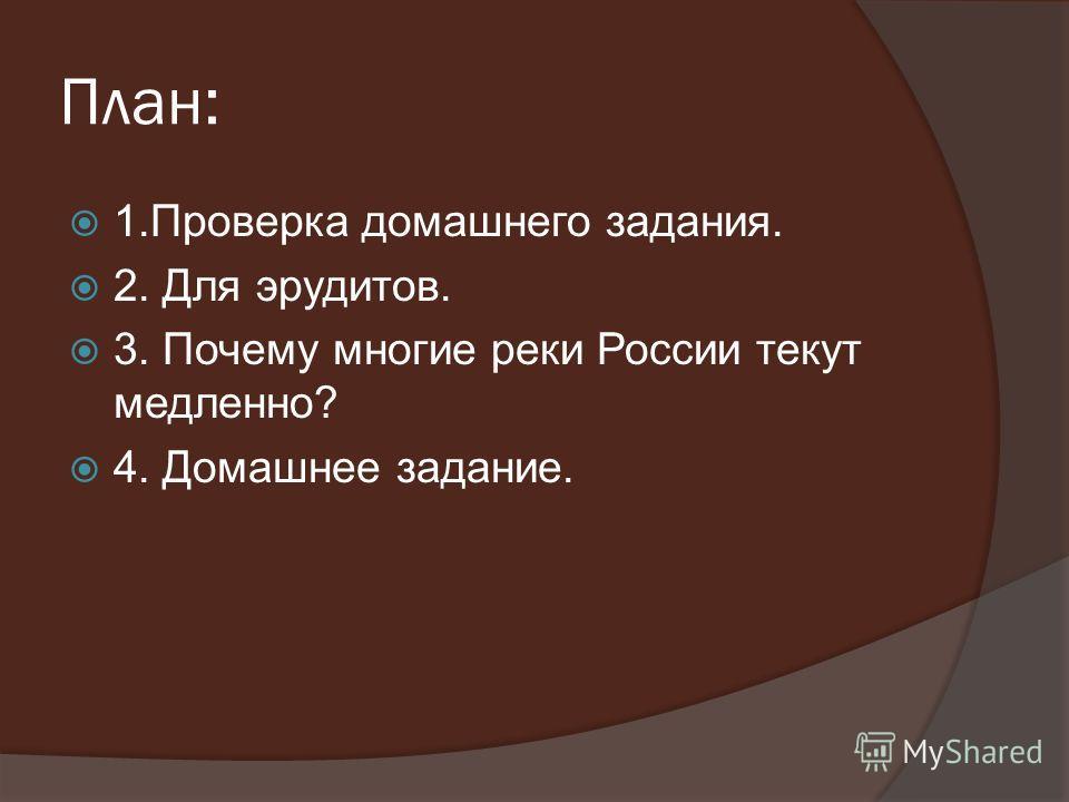 План: 1.Проверка домашнего задания. 2. Для эрудитов. 3. Почему многие реки России текут медленно? 4. Домашнее задание.