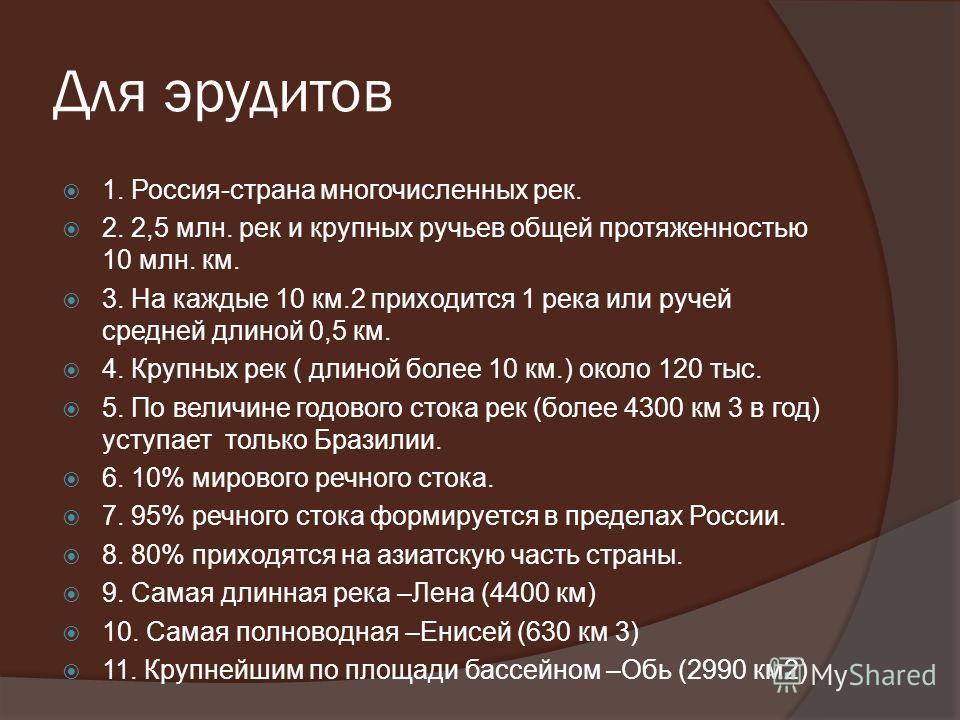 Для эрудитов 1. Россия-страна многочисленных рек. 2. 2,5 млн. рек и крупных ручьев общей протяженностью 10 млн. км. 3. На каждые 10 км.2 приходится 1 река или ручей средней длиной 0,5 км. 4. Крупных рек ( длиной более 10 км.) около 120 тыс. 5. По вел