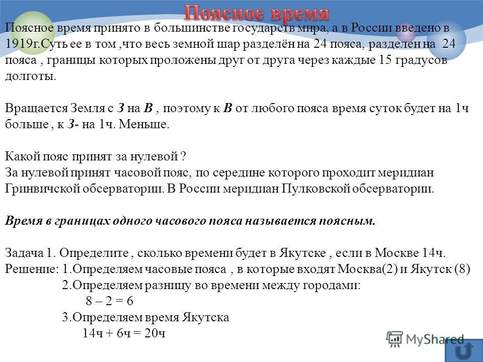 Поясное время принято в большинстве государств мира, а в России введено в 1919г.Суть ее в том,что весь земной шар разделён на 24 пояса, разделен на 24 пояса, границы которых проложены друг от друга через каждые 15 градусов долготы. Вращается Земля с