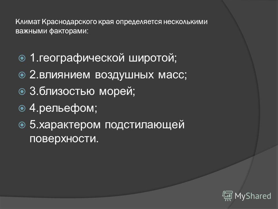 Климат Краснодарского края определяется несколькими важными факторами: 1.географической широтой; 2.влиянием воздушных масс; 3.близостью морей; 4.рельефом; 5.характером подстилающей поверхности.
