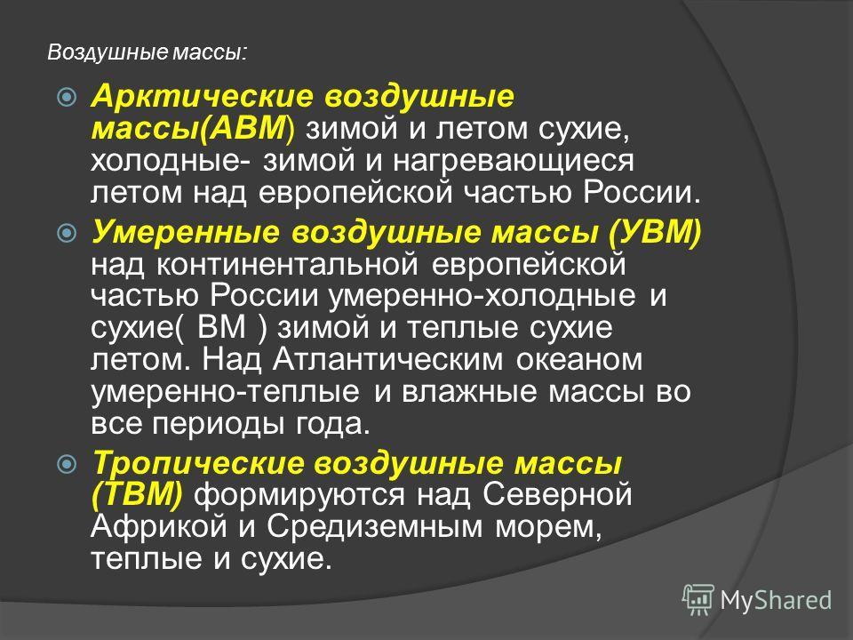 Воздушные массы: Арктические воздушные массы(АВМ) зимой и летом сухие, холодные- зимой и нагревающиеся летом над европейской частью России. Умеренные воздушные массы (УВМ) над континентальной европейской частью России умеренно-холодные и сухие( ВМ )