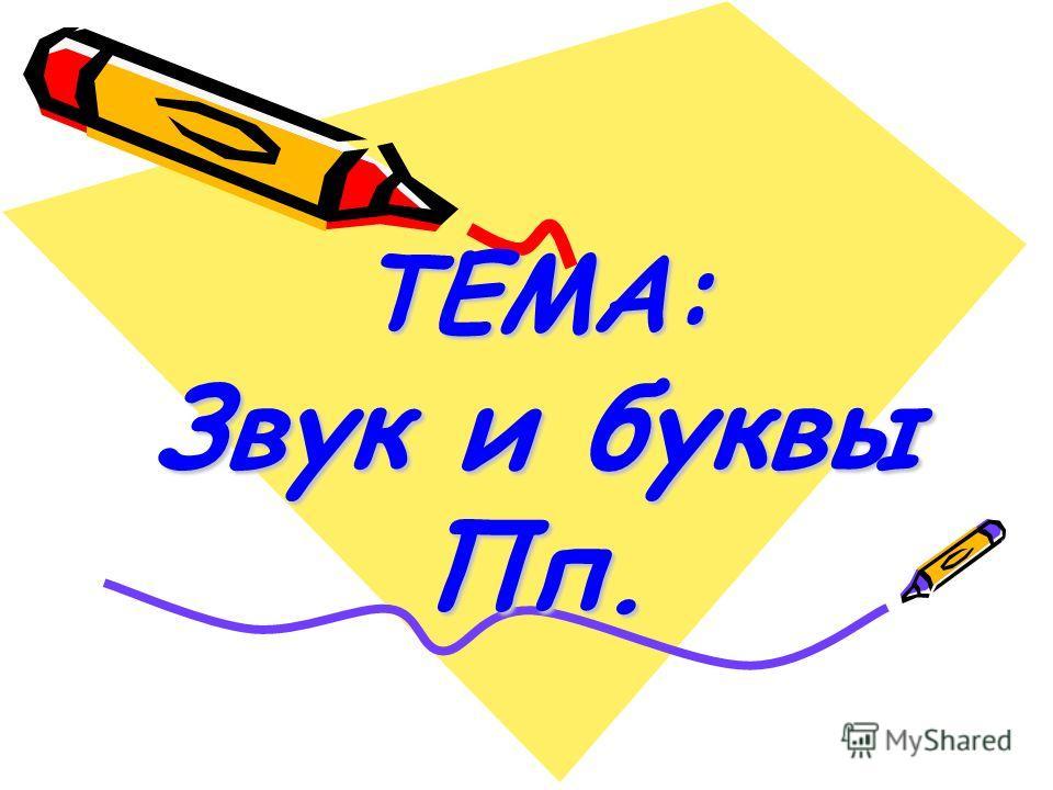 ТЕМА: Звук и буквы Пп.
