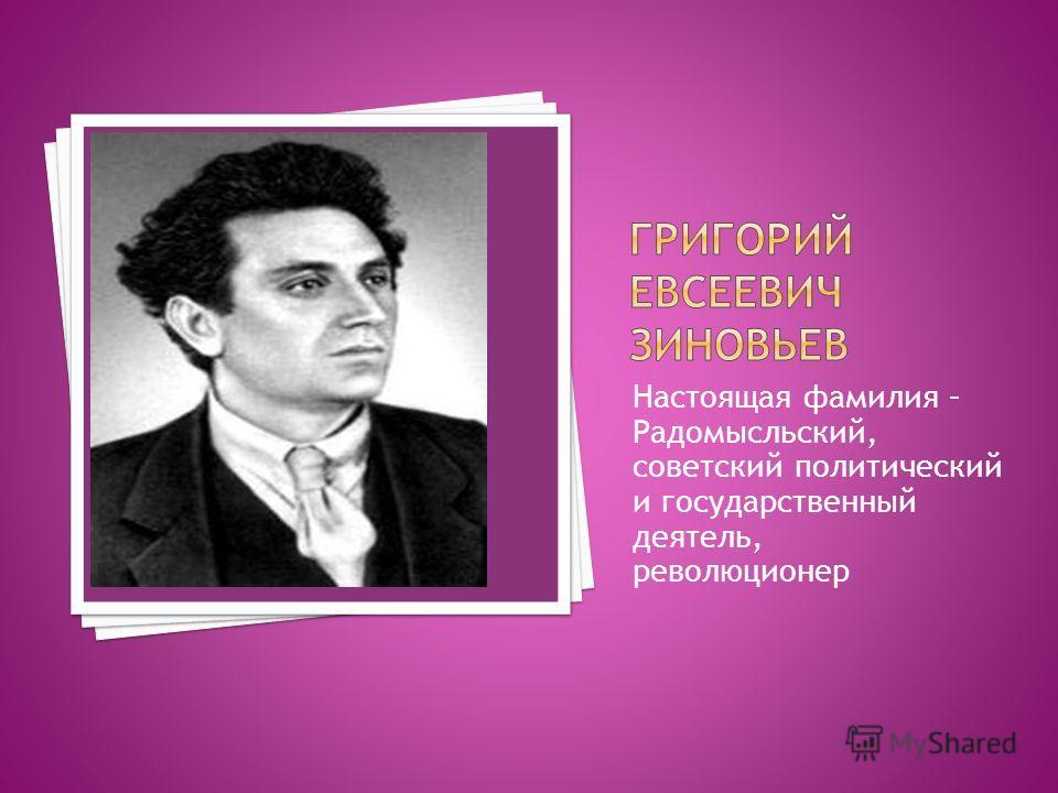 Настоящая фамилия – Радомысльский, советский политический и государственный деятель, революционер