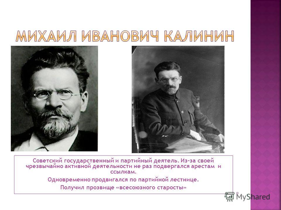 Советский государственный и партийный деятель. Из-за своей чрезвычайно активной деятельности не раз подвергался арестам и ссылкам. Одновременно продвигался по партийной лестнице. Получил прозвище «всесоюзного старосты»
