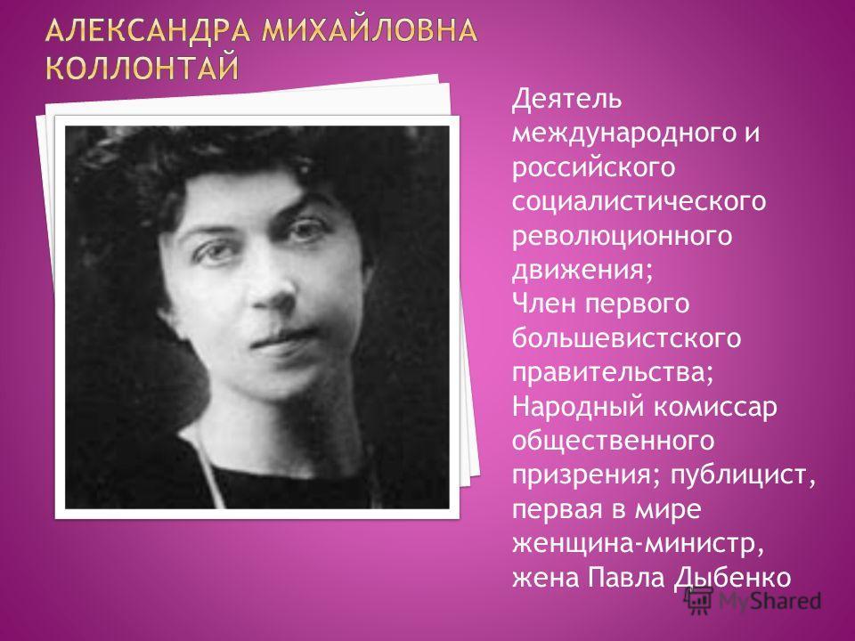 Деятель международного и российского социалистического революционного движения; Член первого большевистского правительства; Народный комиссар общественного призрения; публицист, первая в мире женщина-министр, жена Павла Дыбенко
