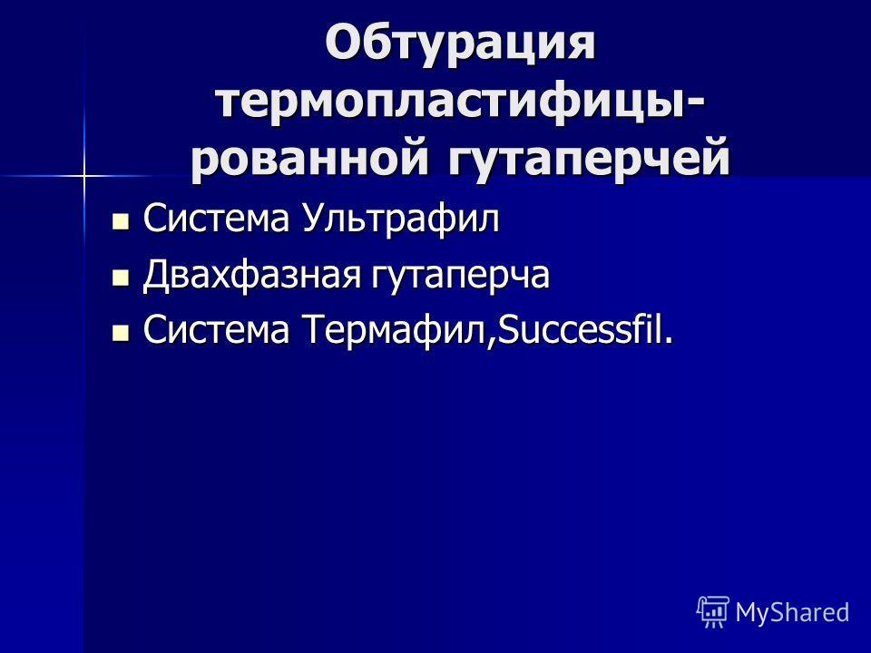 Обтурация термопластифицы- рованной гутаперчей Система Ультрафил Система Ультрафил Двахфазная гутаперча Двахфазная гутаперча Система Термафил,Successfil. Система Термафил,Successfil.