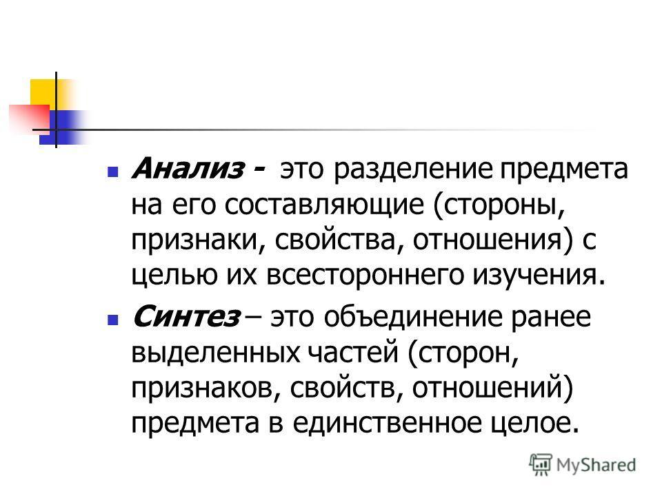 Анализ - это разделение предмета на его составляющие (стороны, признаки, свойства, отношения) с целью их всестороннего изучения. Синтез – это объединение ранее выделенных частей (сторон, признаков, свойств, отношений) предмета в единственное целое.