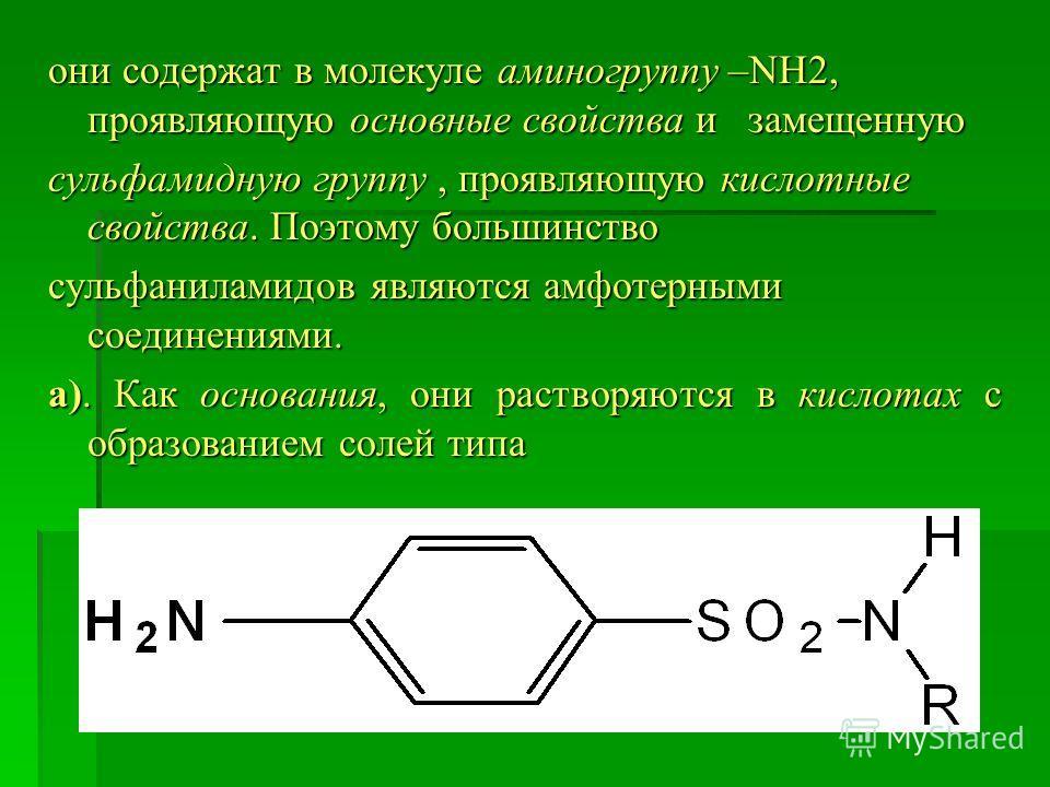 они содержат в молекуле аминогруппу –NH2, проявляющую основные свойства и замещенную сульфамидную группу, проявляющую кислотные свойства. Поэтому большинство сульфаниламидов являются амфотерными соединениями. а). Как основания, они растворяются в кис