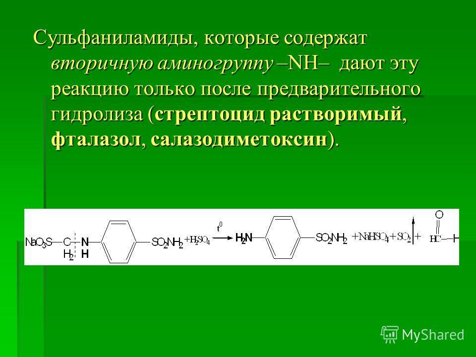 Сульфаниламиды, которые содержат вторичную аминогруппу –NH– дают эту реакцию только после предварительного гидролиза (стрептоцид растворимый, фталазол, салазодиметоксин).
